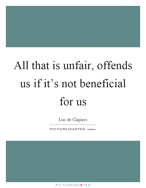 All that is unfair, offends us if it's not beneficial for us Picture Quote #1