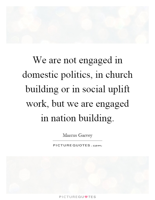 We are not engaged in domestic politics, in church building or in social uplift work, but we are engaged in nation building Picture Quote #1