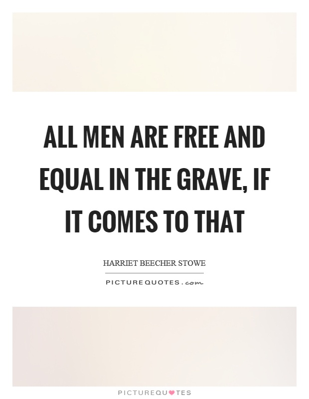 All men are free and equal in the grave, if it comes to that Picture Quote #1