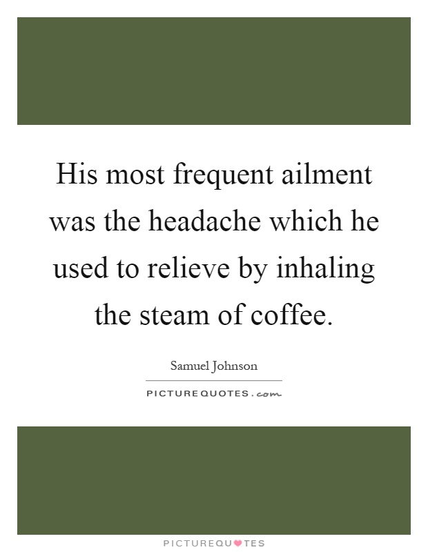 His most frequent ailment was the headache which he used to relieve by inhaling the steam of coffee Picture Quote #1