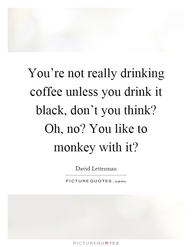 You're not really drinking coffee unless you drink it black, don't you think? Oh, no? You like to monkey with it? Picture Quote #1