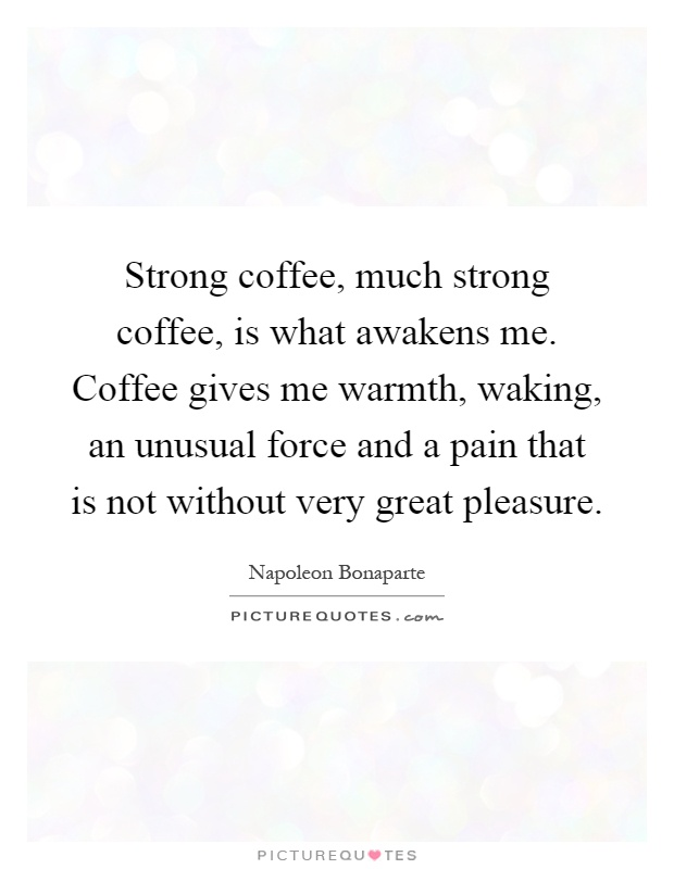 Strong coffee, much strong coffee, is what awakens me. Coffee gives me warmth, waking, an unusual force and a pain that is not without very great pleasure Picture Quote #1