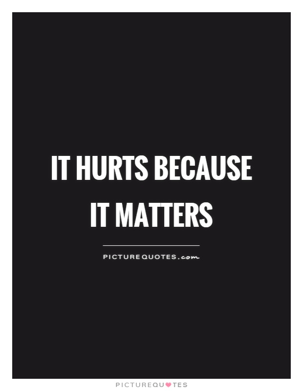 It hurts because it matters Picture Quote #1