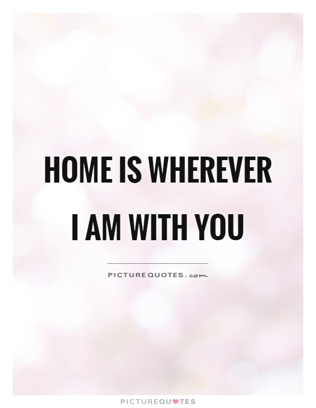Home is wherever I am with you Picture Quote #1
