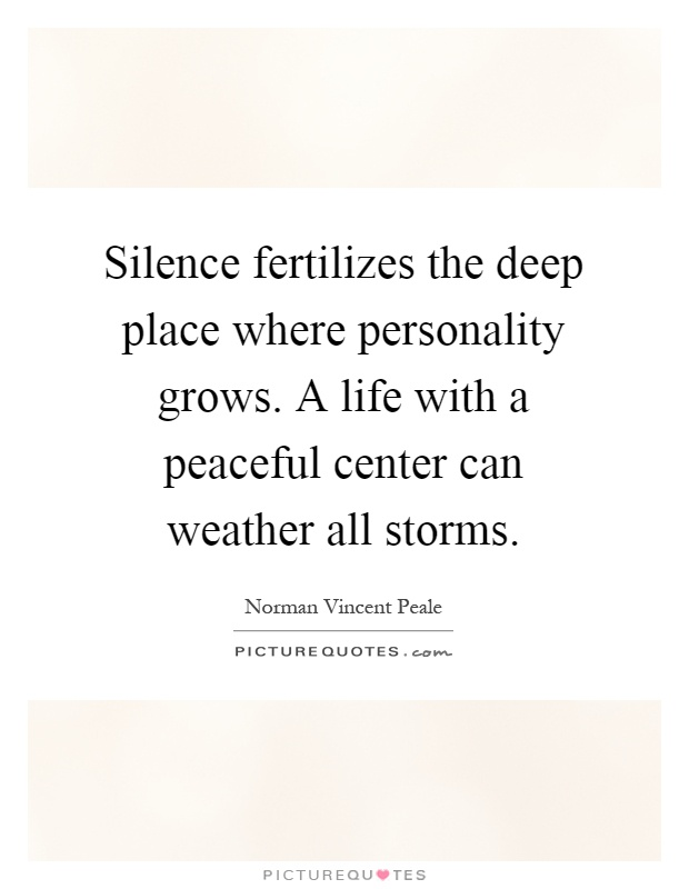 Silence fertilizes the deep place where personality grows. A life with a peaceful center can weather all storms Picture Quote #1