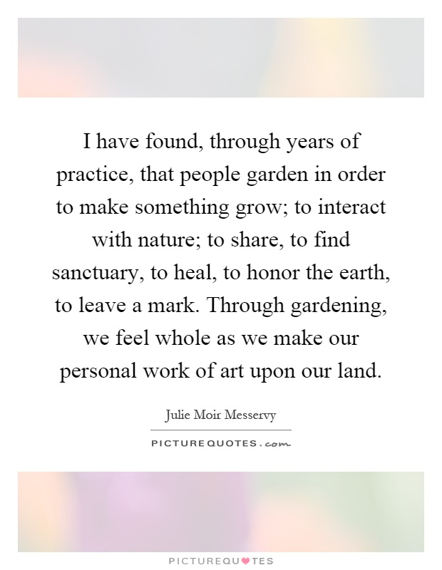 I have found, through years of practice, that people garden in order to make something grow; to interact with nature; to share, to find sanctuary, to heal, to honor the earth, to leave a mark. Through gardening, we feel whole as we make our personal work of art upon our land Picture Quote #1