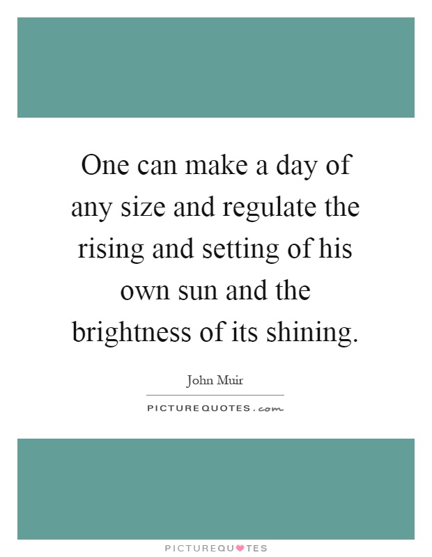 One can make a day of any size and regulate the rising and setting of his own sun and the brightness of its shining Picture Quote #1
