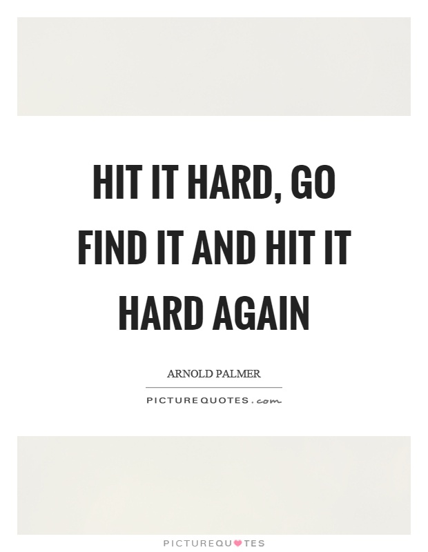 Hit it hard, go find it and hit it hard again Picture Quote #1