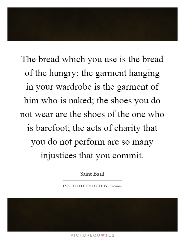 The bread which you use is the bread of the hungry; the garment hanging in your wardrobe is the garment of him who is naked; the shoes you do not wear are the shoes of the one who is barefoot; the acts of charity that you do not perform are so many injustices that you commit Picture Quote #1