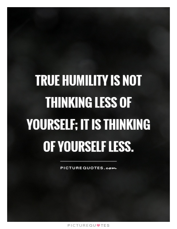True humility is not thinking less of yourself; it is thinking of yourself less Picture Quote #1