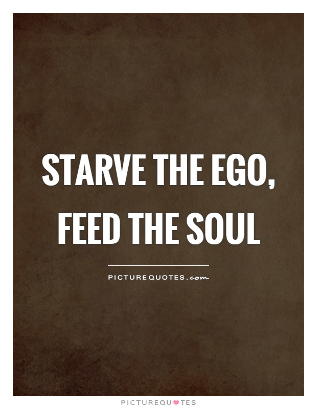 Starve the ego, feed the soul Picture Quote #1