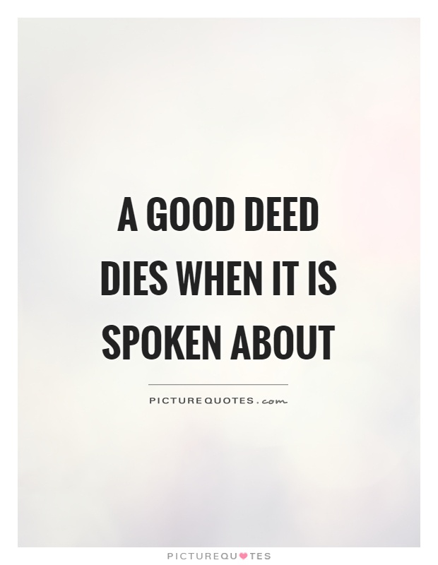 A good deed dies when it is spoken about Picture Quote #1
