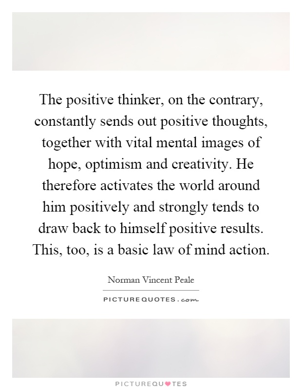 The positive thinker, on the contrary, constantly sends out positive thoughts, together with vital mental images of hope, optimism and creativity. He therefore activates the world around him positively and strongly tends to draw back to himself positive results. This, too, is a basic law of mind action Picture Quote #1