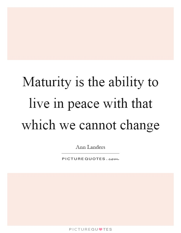 Maturity is the ability to live in peace with that which we cannot change Picture Quote #1
