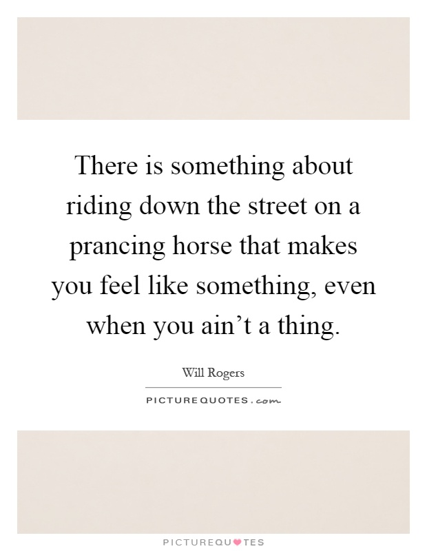 There is something about riding down the street on a prancing horse that makes you feel like something, even when you ain't a thing Picture Quote #1