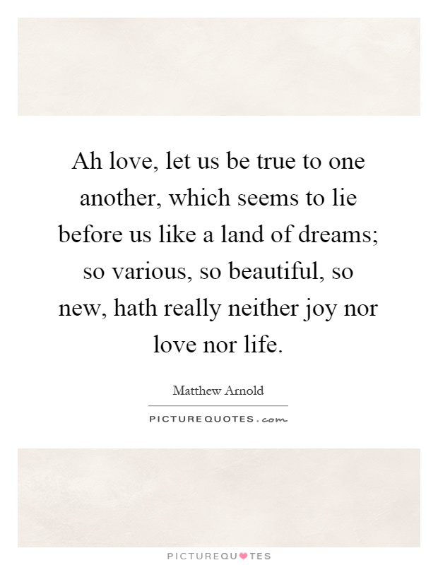 Ah love, let us be true to one another, which seems to lie before us like a land of dreams; so various, so beautiful, so new, hath really neither joy nor love nor life Picture Quote #1
