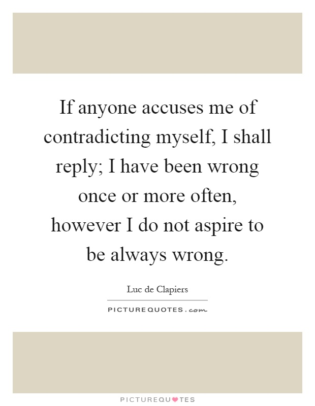 If anyone accuses me of contradicting myself, I shall reply; I have been wrong once or more often, however I do not aspire to be always wrong Picture Quote #1