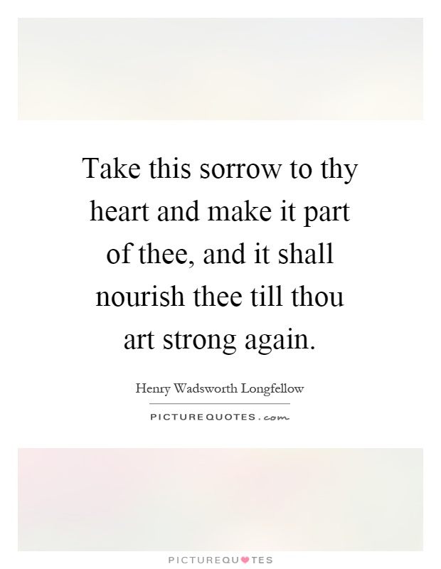 Take this sorrow to thy heart and make it part of thee, and it shall nourish thee till thou art strong again Picture Quote #1