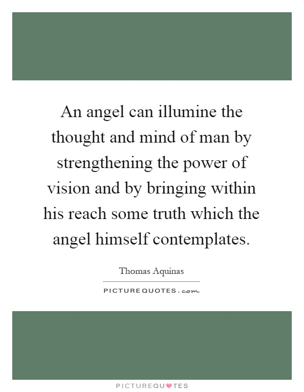 An angel can illumine the thought and mind of man by strengthening the power of vision and by bringing within his reach some truth which the angel himself contemplates Picture Quote #1
