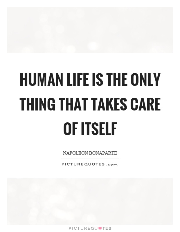 Human life is the only thing that takes care of itself Picture Quote #1