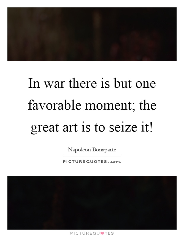 In war there is but one favorable moment; the great art is to seize it! Picture Quote #1