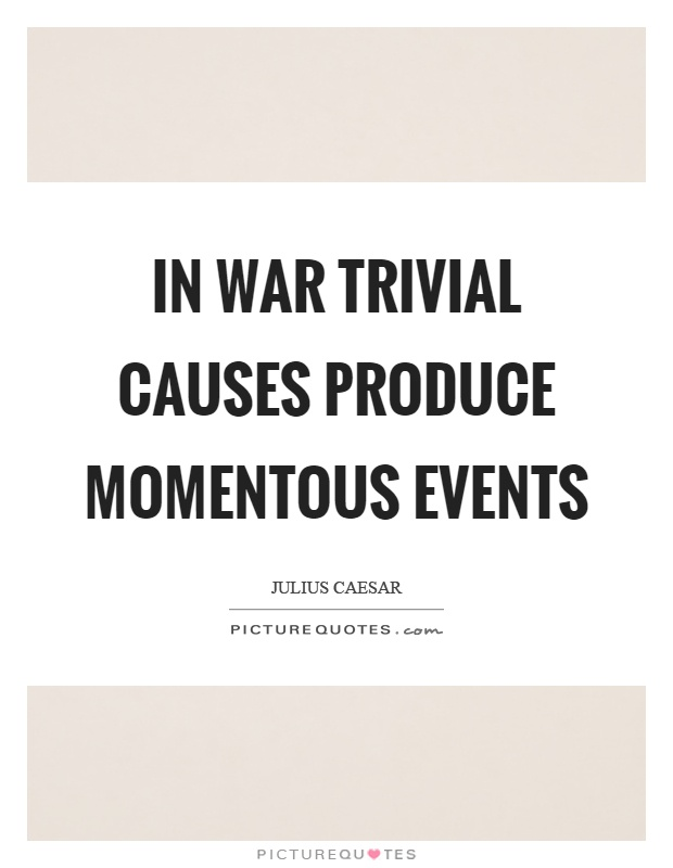 In war trivial causes produce momentous events Picture Quote #1