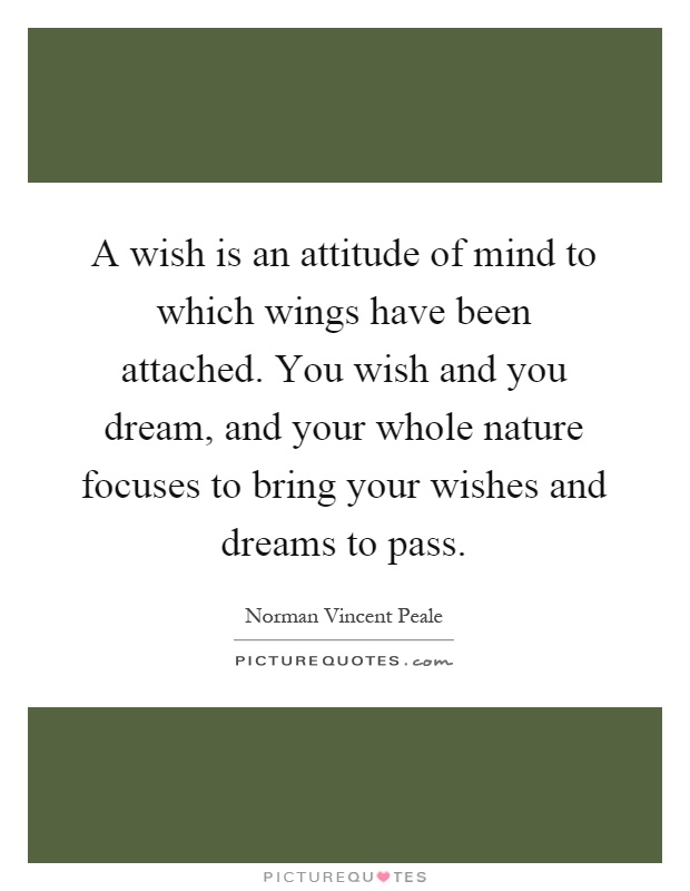 A wish is an attitude of mind to which wings have been attached. You wish and you dream, and your whole nature focuses to bring your wishes and dreams to pass Picture Quote #1