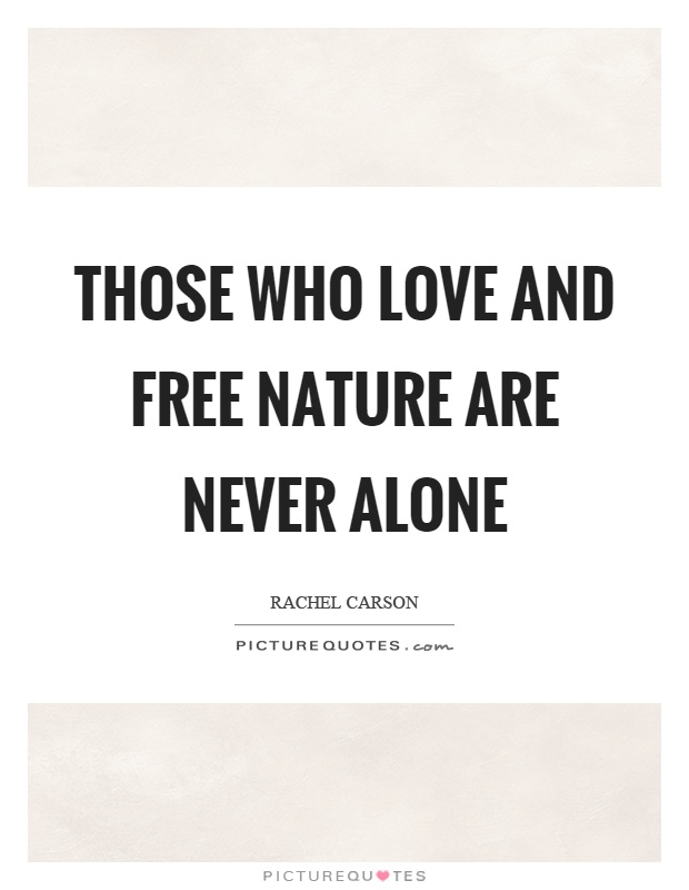Those who love and free nature are never alone Picture Quote #1
