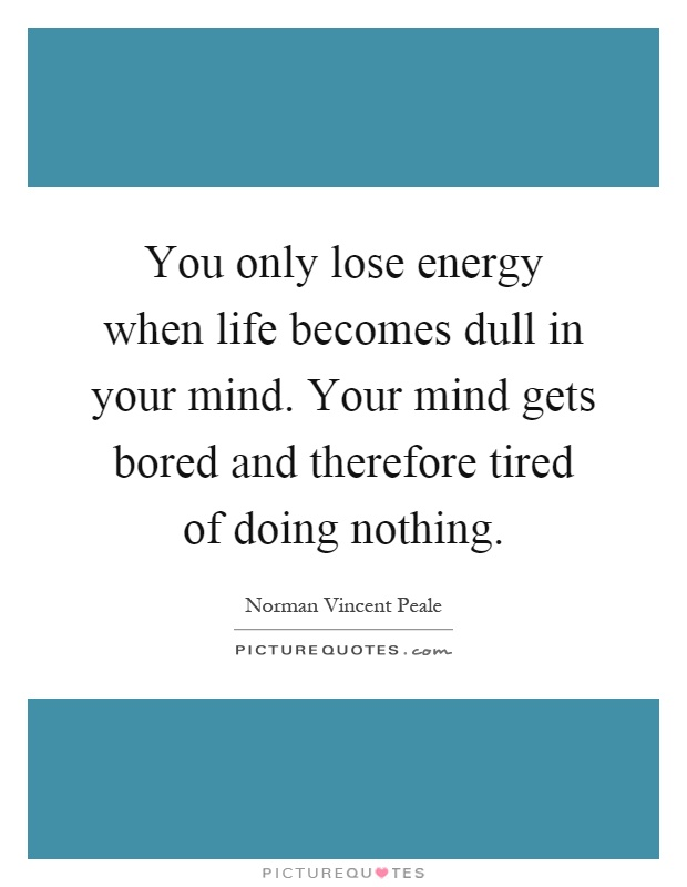 You only lose energy when life becomes dull in your mind. Your mind gets bored and therefore tired of doing nothing Picture Quote #1