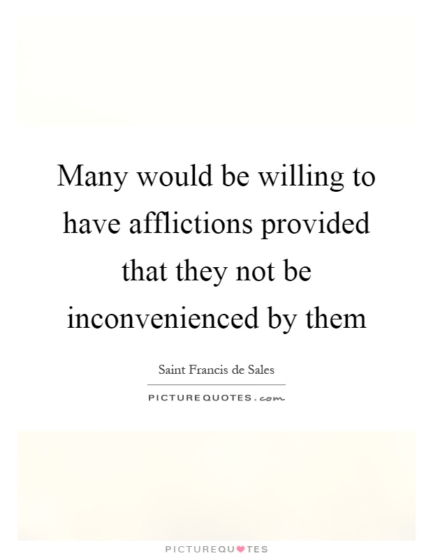 Many would be willing to have afflictions provided that they not be inconvenienced by them Picture Quote #1