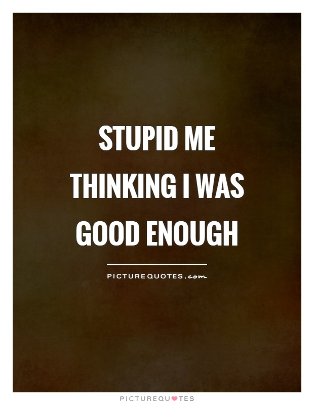 Not Good Enough Quotes Simple Not Good Enough Quotes Sayings Not Good Enough Picture Quotes