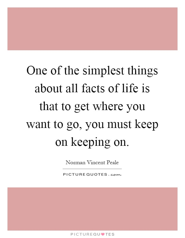 One of the simplest things about all facts of life is that to get where you want to go, you must keep on keeping on Picture Quote #1