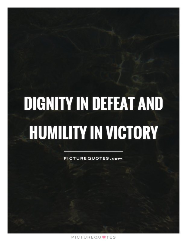 Dignity in defeat and humility in victory Picture Quote #1