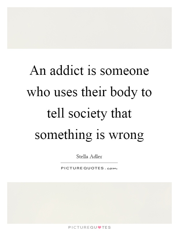 An addict is someone who uses their body to tell society that something is wrong Picture Quote #1
