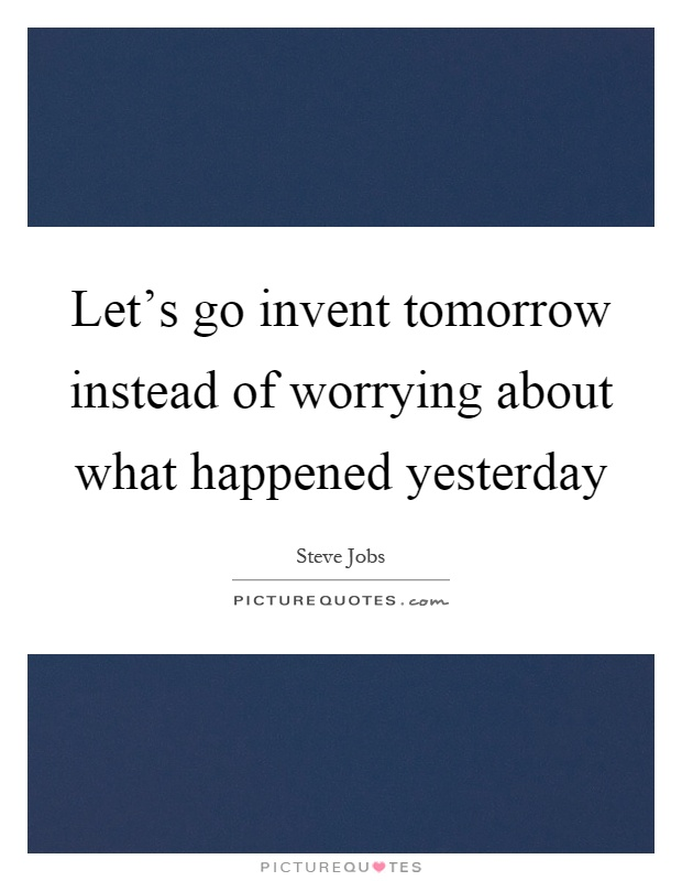 Let's go invent tomorrow instead of worrying about what happened yesterday Picture Quote #1