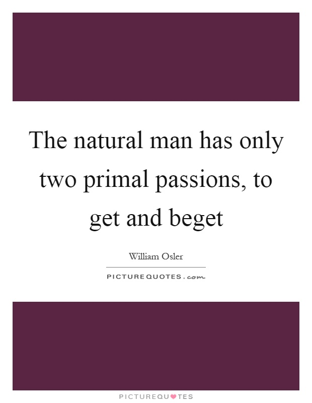 The natural man has only two primal passions, to get and beget Picture Quote #1