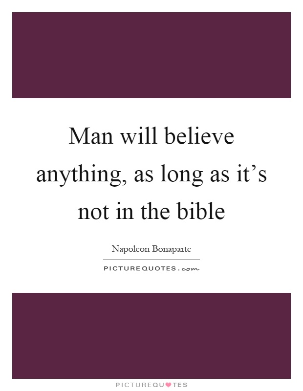 Man will believe anything, as long as it's not in the bible Picture Quote #1