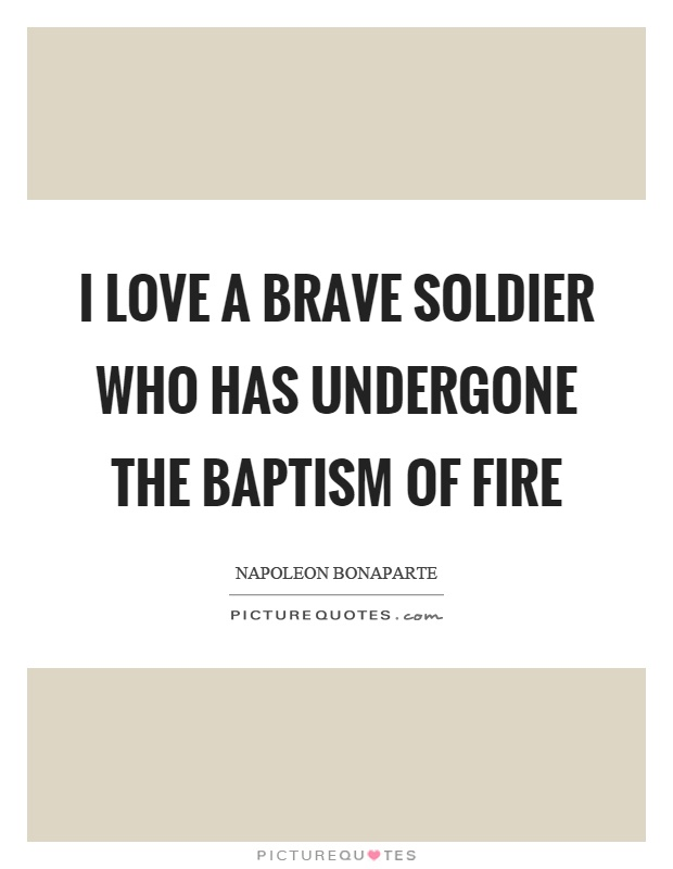I love a brave soldier who has undergone the baptism of fire Picture Quote #1
