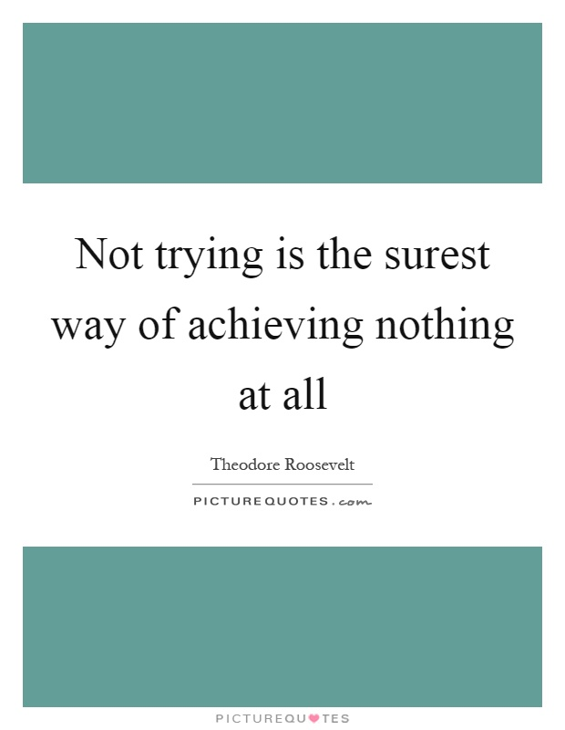 Not trying is the surest way of achieving nothing at all Picture Quote #1