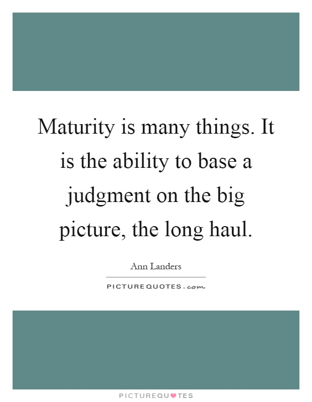 Maturity is many things. It is the ability to base a judgment on the big picture, the long haul Picture Quote #1
