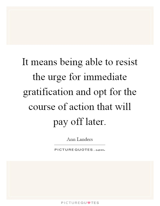 It means being able to resist the urge for immediate gratification and opt for the course of action that will pay off later Picture Quote #1