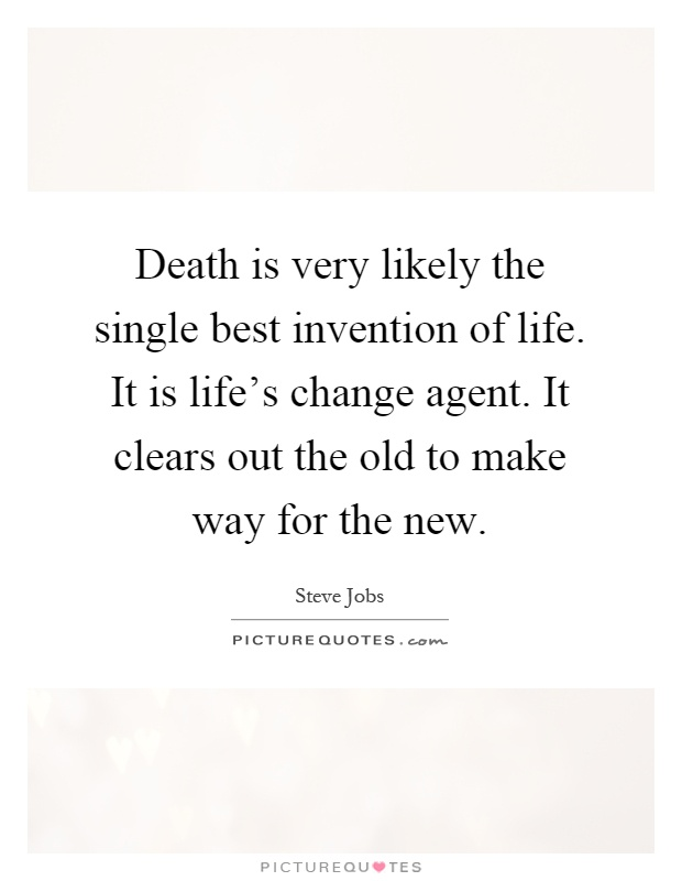 Death is very likely the single best invention of life. It is life's change agent. It clears out the old to make way for the new Picture Quote #1