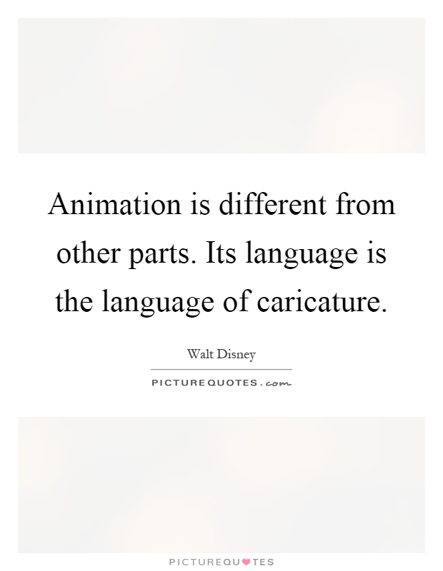 Animation is different from other parts. Its language is the language of caricature Picture Quote #1