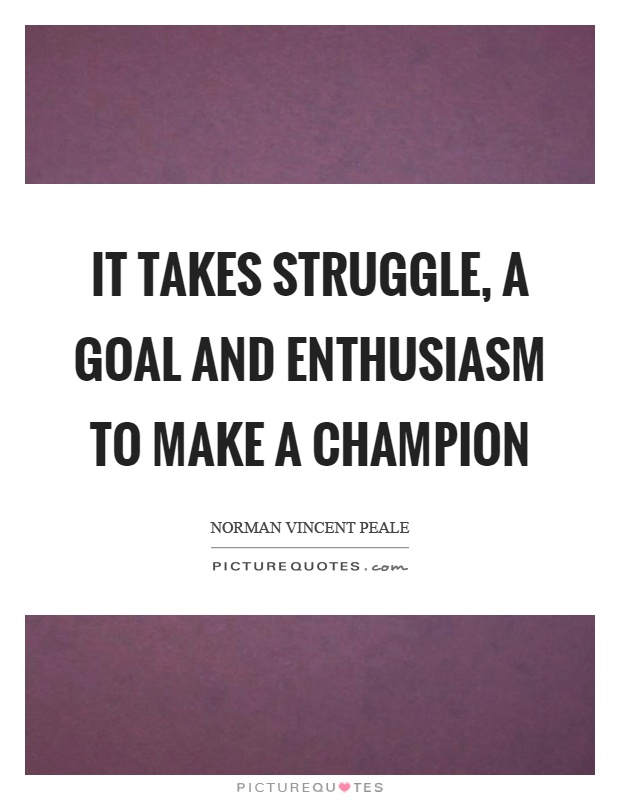 It takes struggle, a goal and enthusiasm to make a champion Picture Quote #1