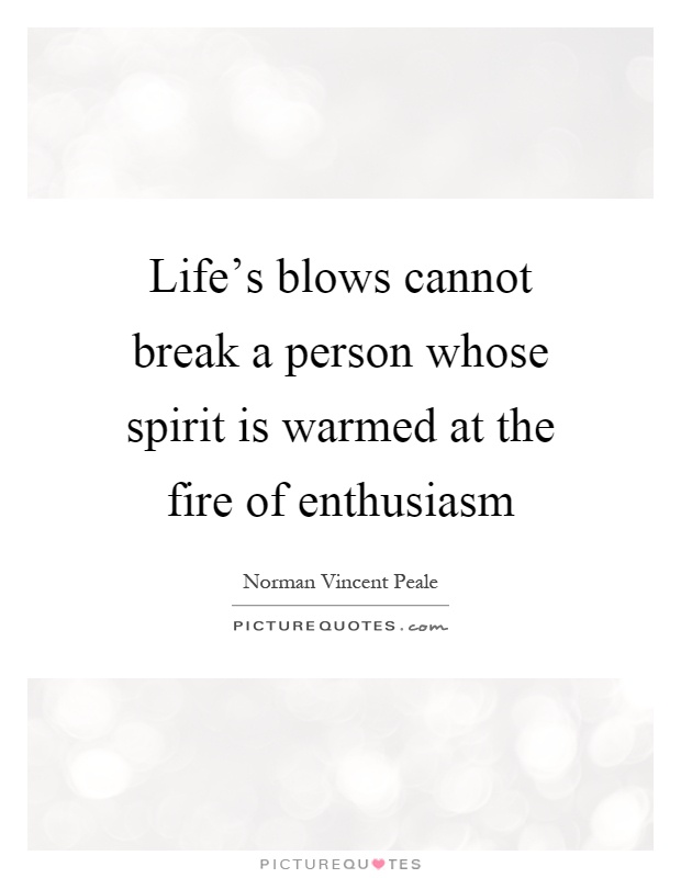 Life's blows cannot break a person whose spirit is warmed at the fire of enthusiasm Picture Quote #1