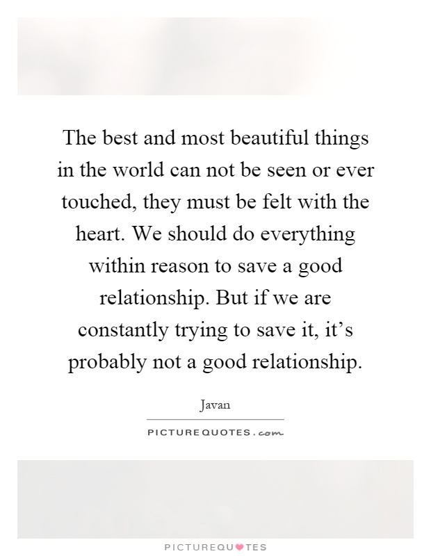 The best and most beautiful things in the world can not be seen or ever touched, they must be felt with the heart. We should do everything within reason to save a good relationship. But if we are constantly trying to save it, it's probably not a good relationship Picture Quote #1