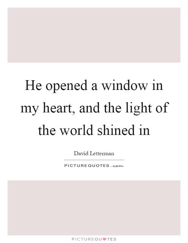 He opened a window in my heart, and the light of the world shined in Picture Quote #1
