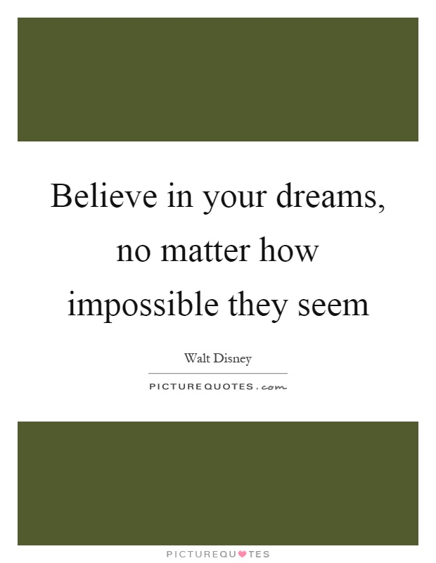 Believe in your dreams, no matter how impossible they seem Picture Quote #1