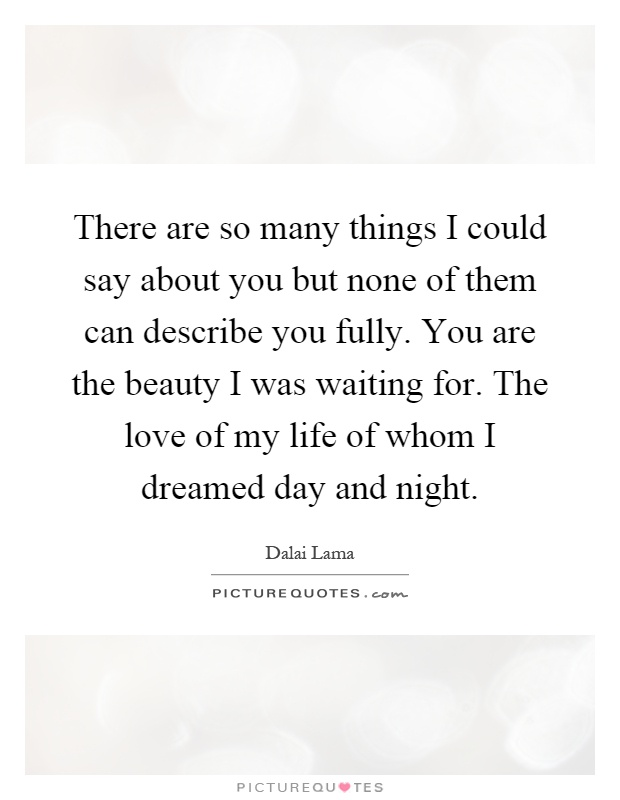 There are so many things I could say about you but none of them can describe you fully. You are the beauty I was waiting for. The love of my life of whom I dreamed day and night Picture Quote #1