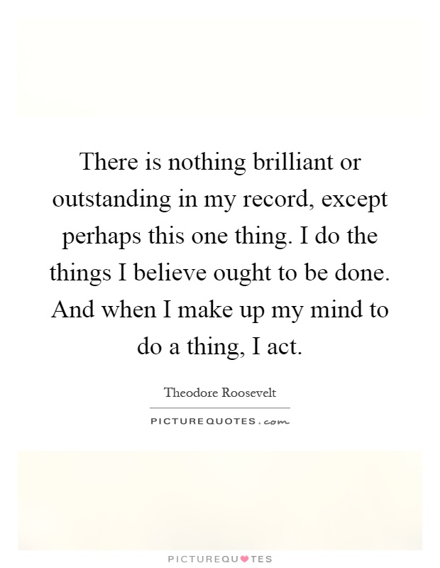 There is nothing brilliant or outstanding in my record, except perhaps this one thing. I do the things I believe ought to be done. And when I make up my mind to do a thing, I act Picture Quote #1